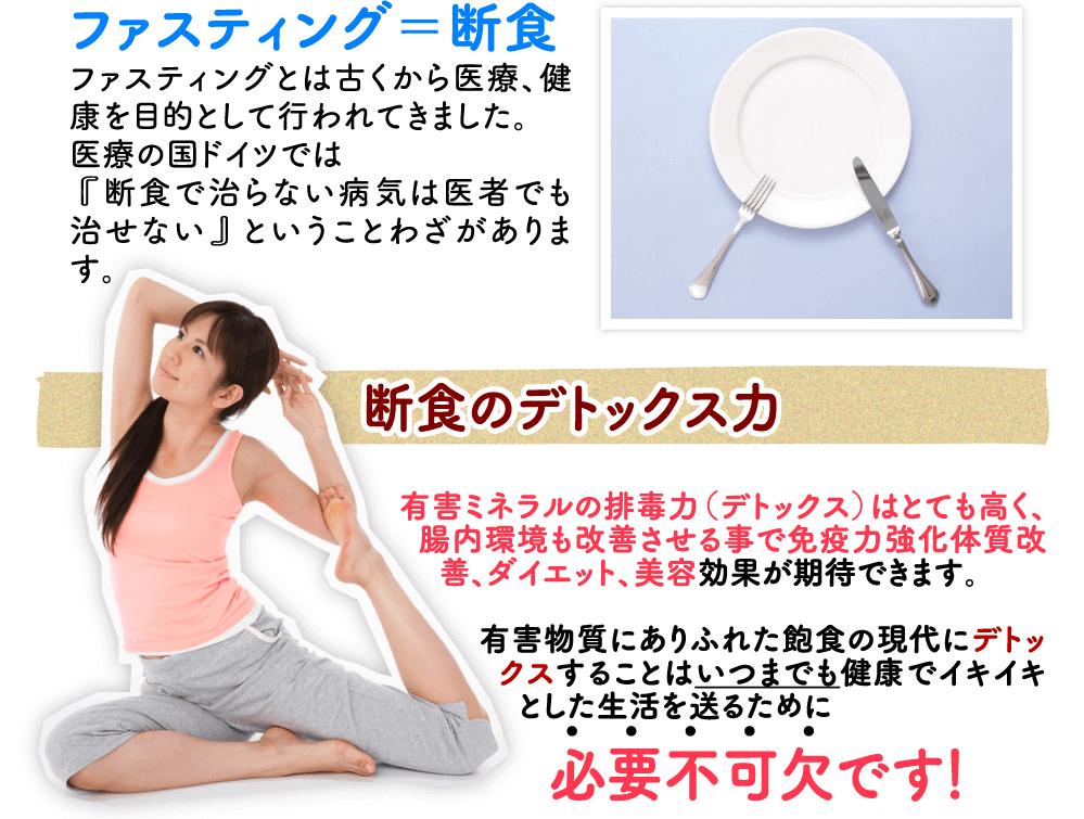 Fasting・ファスティング=断食 断食は本来、食を断つという意味で使われますが、 近年のファスティング(断食)は医学的、栄養学的な研究が進化し、 古来の断食とは違い、断食療法はもとより、 有害ミネラルの排毒(デトックス)、免疫力の増強 体質改善、ダイエット、美容を目的として行われています。 環境汚染や添加物にありふれた飽食の現代に 体の害になるものを排出することは私たちの寿命をのばし、いつまでも健康でイキイキした生活を送るために 必要不可欠です!
