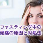 【保存版】ファスティング・断食中の頭痛の7つの原因と対処法を専門家が答えます。